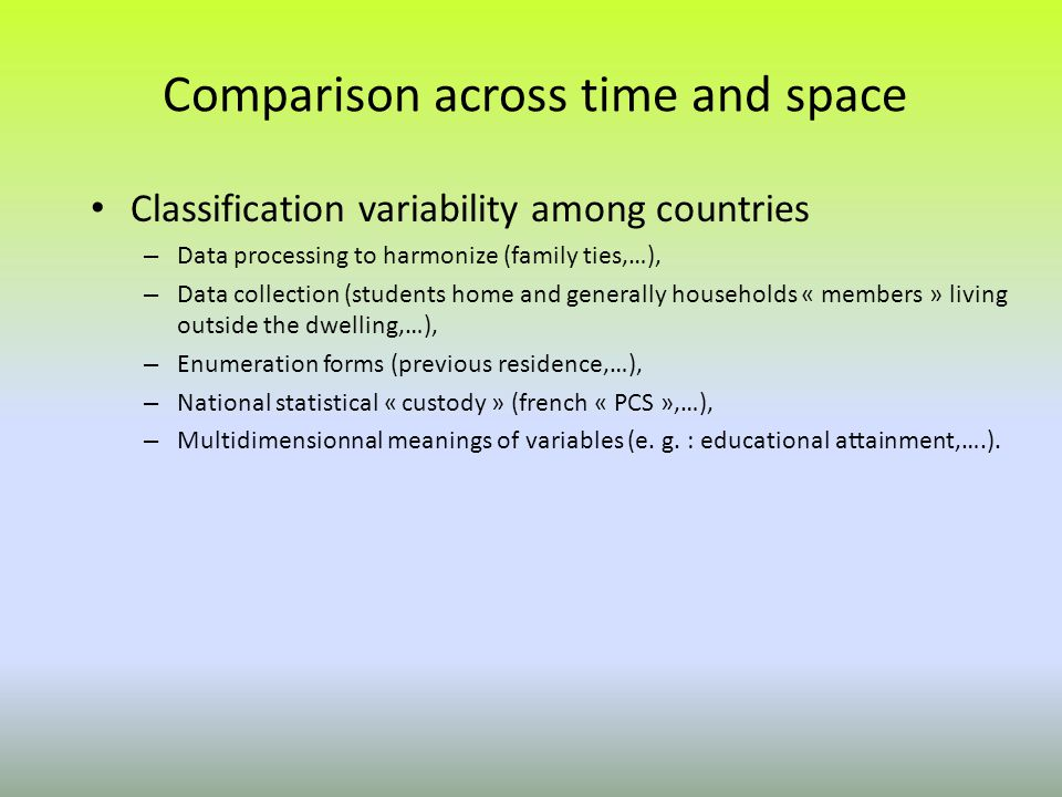 Comparison across time and space Classification variability among countries – Data processing to harmonize (family ties,…), – Data collection (students home and generally households « members » living outside the dwelling,…), – Enumeration forms (previous residence,…), – National statistical « custody » (french « PCS »,…), – Multidimensionnal meanings of variables (e.