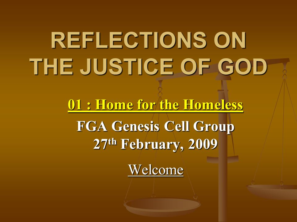 REFLECTIONS ON THE JUSTICE OF GOD 01 : Home for the Homeless FGA Genesis Cell Group 27 th February, 2009 Welcome