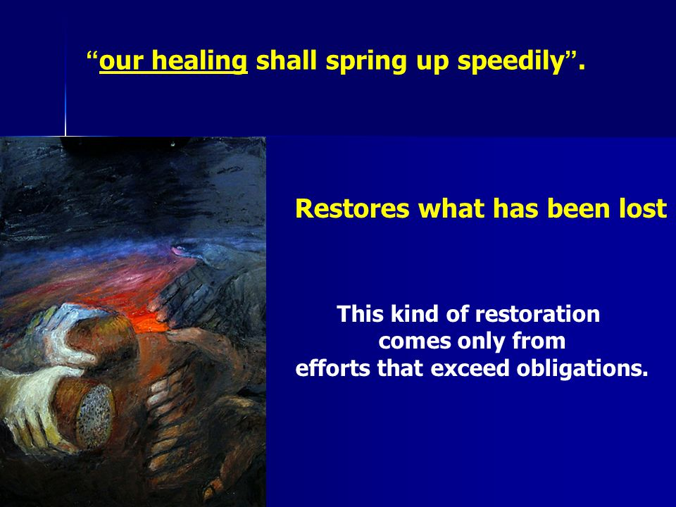 """ our healing shall spring up speedily "". Restores what has been lost This kind of restoration comes only from efforts that exceed obligations."