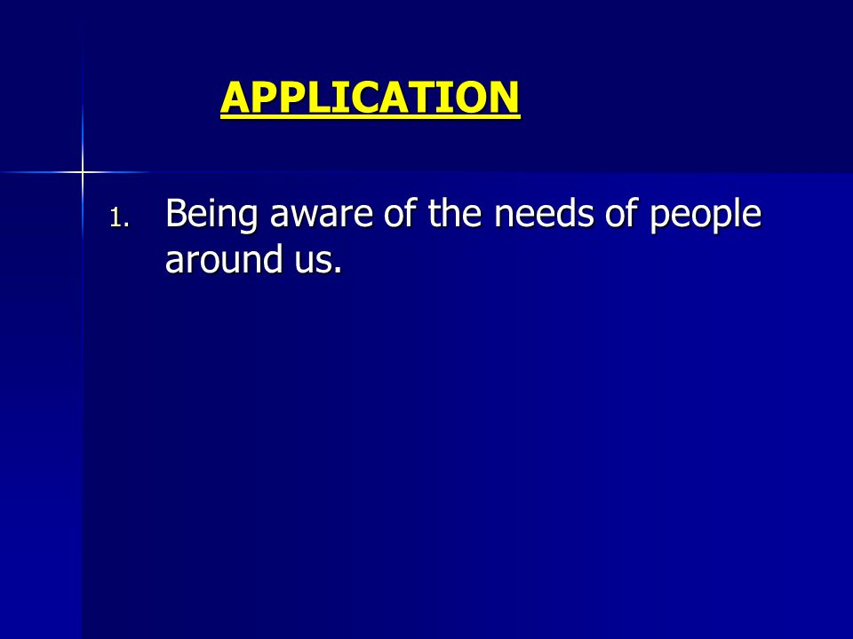 APPLICATION 1. Being aware of the needs of people around us.
