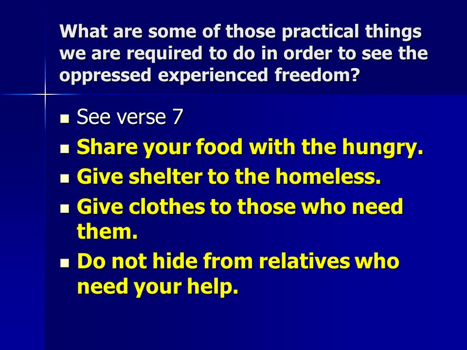 What are some of those practical things we are required to do in order to see the oppressed experienced freedom? See verse 7 See verse 7 Share your fo