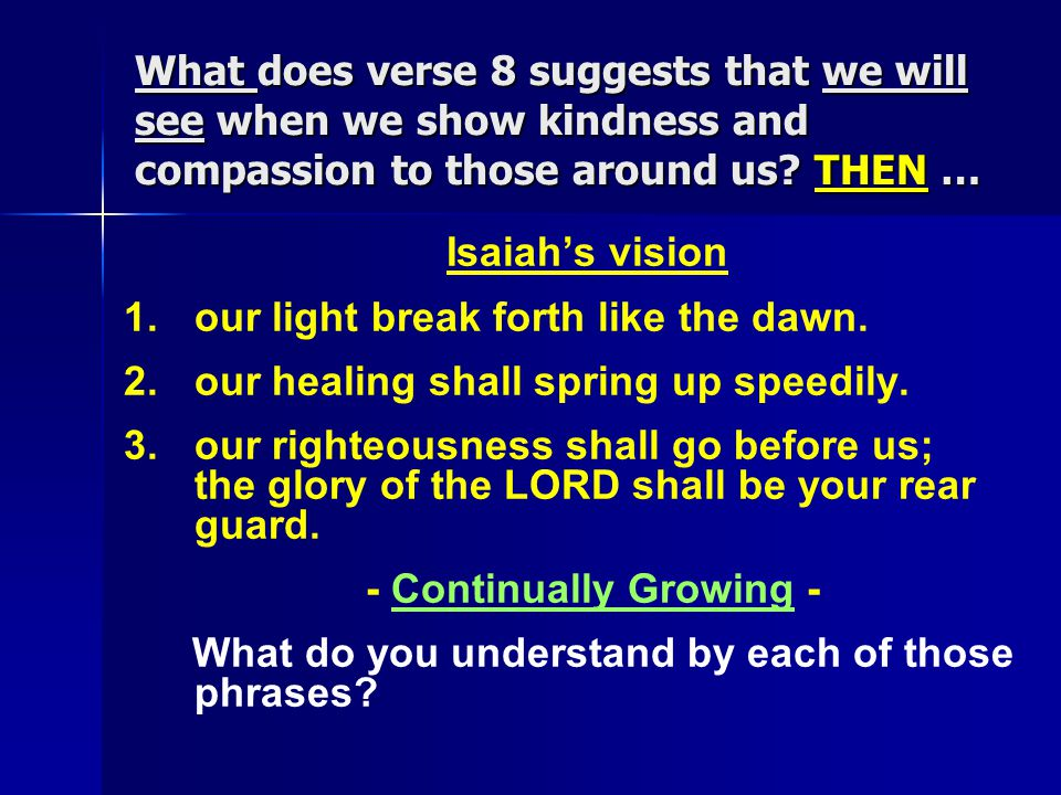 What does verse 8 suggests that we will see when we show kindness and compassion to those around us? THEN … Isaiah's vision 1. 1.our light break forth