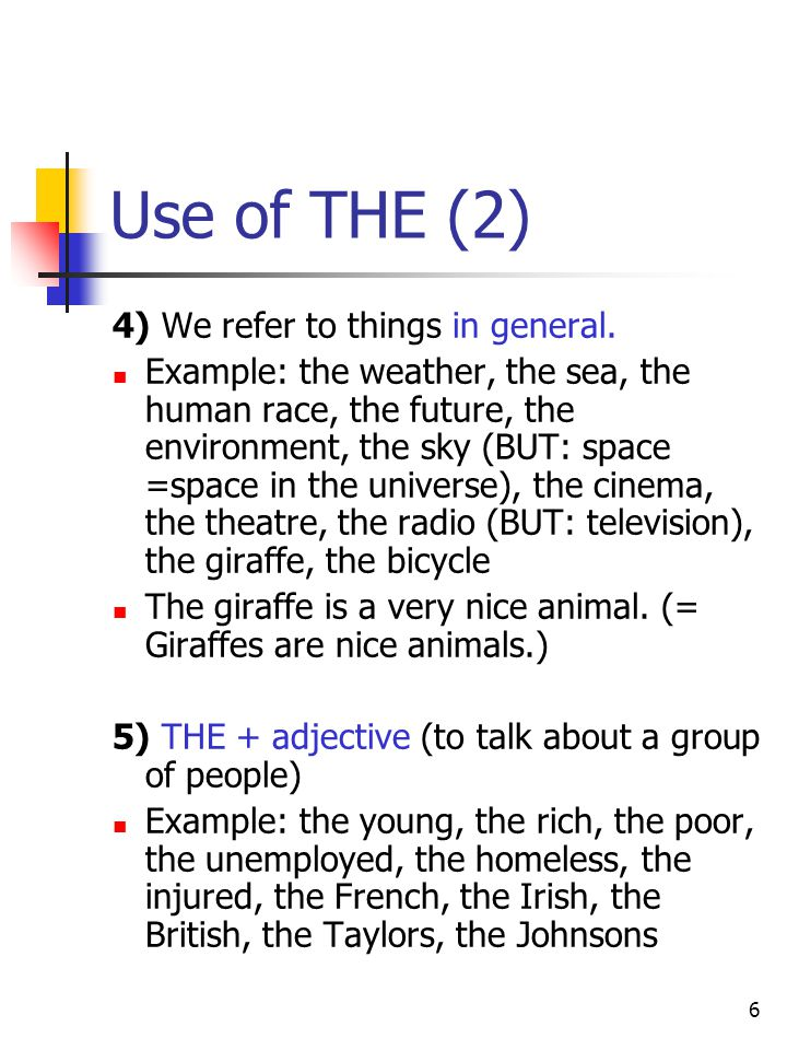 6 Use of THE (2) 4) We refer to things in general. Example: the weather, the sea, the human race, the future, the environment, the sky (BUT: space =sp