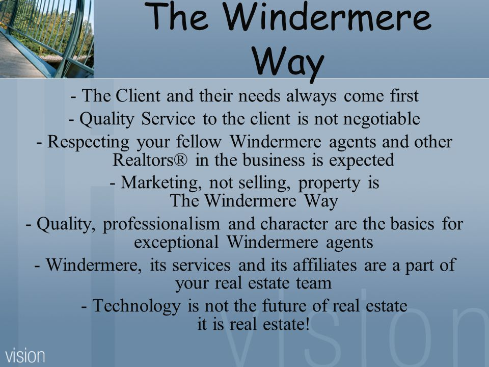 The Windermere Way - The Client and their needs always come first - Quality Service to the client is not negotiable - Respecting your fellow Windermere agents and other Realtors® in the business is expected - Marketing, not selling, property is The Windermere Way - Quality, professionalism and character are the basics for exceptional Windermere agents - Windermere, its services and its affiliates are a part of your real estate team - Technology is not the future of real estate it is real estate!
