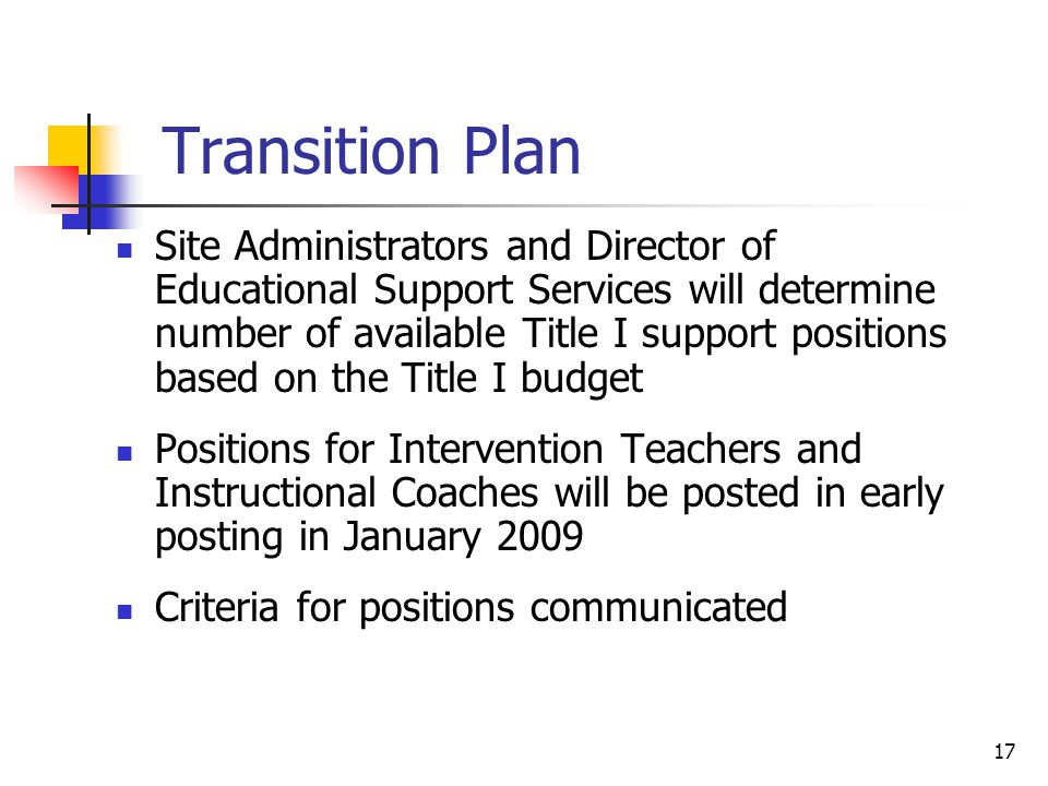 17 Transition Plan Site Administrators and Director of Educational Support Services will determine number of available Title I support positions based on the Title I budget Positions for Intervention Teachers and Instructional Coaches will be posted in early posting in January 2009 Criteria for positions communicated