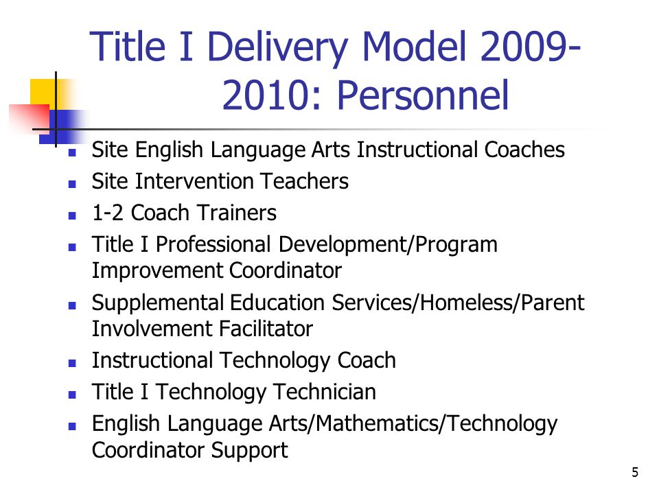5 Title I Delivery Model : Personnel Site English Language Arts Instructional Coaches Site Intervention Teachers 1-2 Coach Trainers Title I Professional Development/Program Improvement Coordinator Supplemental Education Services/Homeless/Parent Involvement Facilitator Instructional Technology Coach Title I Technology Technician English Language Arts/Mathematics/Technology Coordinator Support