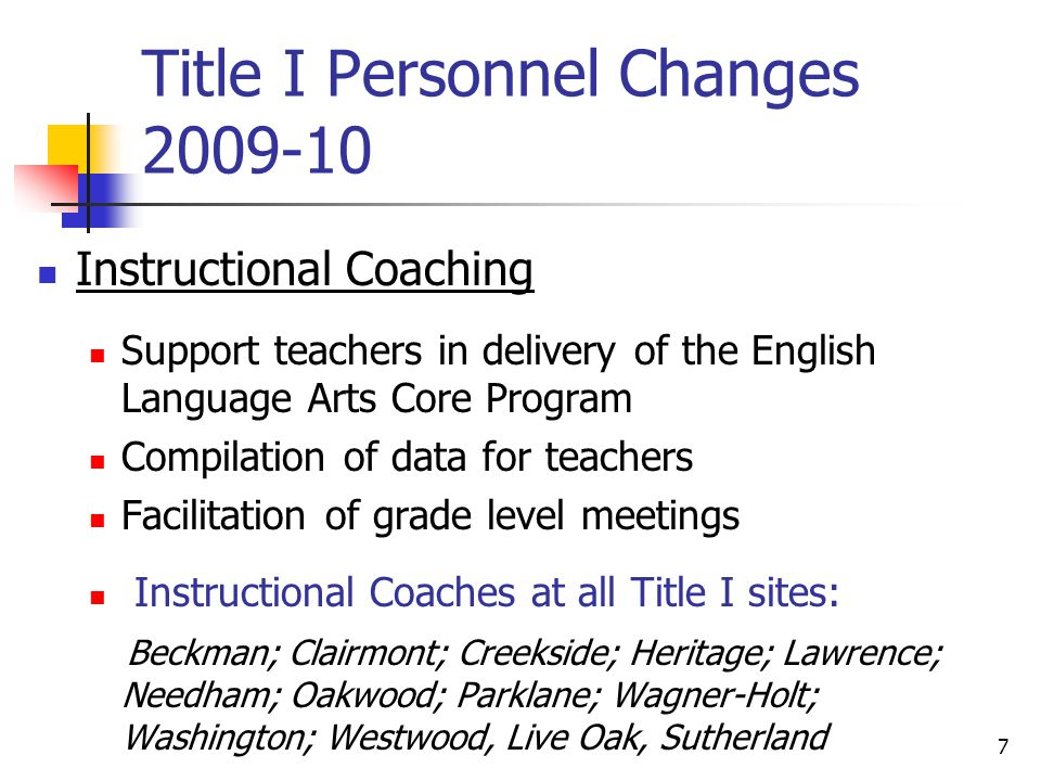 7 Title I Personnel Changes Instructional Coaching Support teachers in delivery of the English Language Arts Core Program Compilation of data for teachers Facilitation of grade level meetings Instructional Coaches at all Title I sites: Beckman; Clairmont; Creekside; Heritage; Lawrence; Needham; Oakwood; Parklane; Wagner-Holt; Washington; Westwood, Live Oak, Sutherland