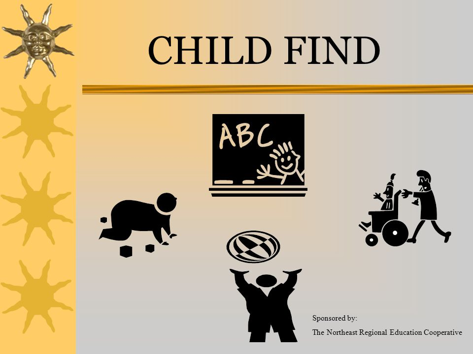 CHILD FIND Sponsored by: The Northeast Regional Education Cooperative