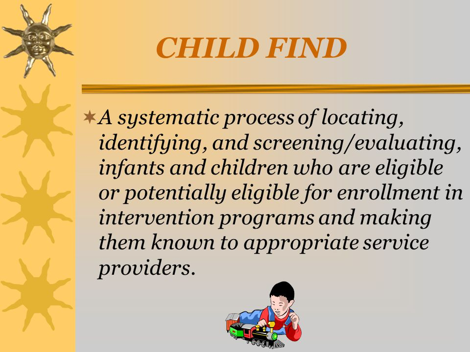 A systematic process of locating, identifying, and screening/evaluating, infants and children who are eligible or potentially eligible for enrollment in intervention programs and making them known to appropriate service providers.