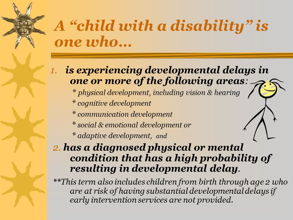 A Child with a Disability is a child who is evaluated as having :  Mental Retardation  Speech/Language Impairment  Specific Learning Disability  Hearing Impairment  Deafness  Visual Impairment/Blindness  Deaf/Blindness  Orthopedic Impairment  Emotional Disturbance  Autism  Traumatic Brain Injury  Multiple Disabilities  Other Health Impairment (ADD/ADHD)