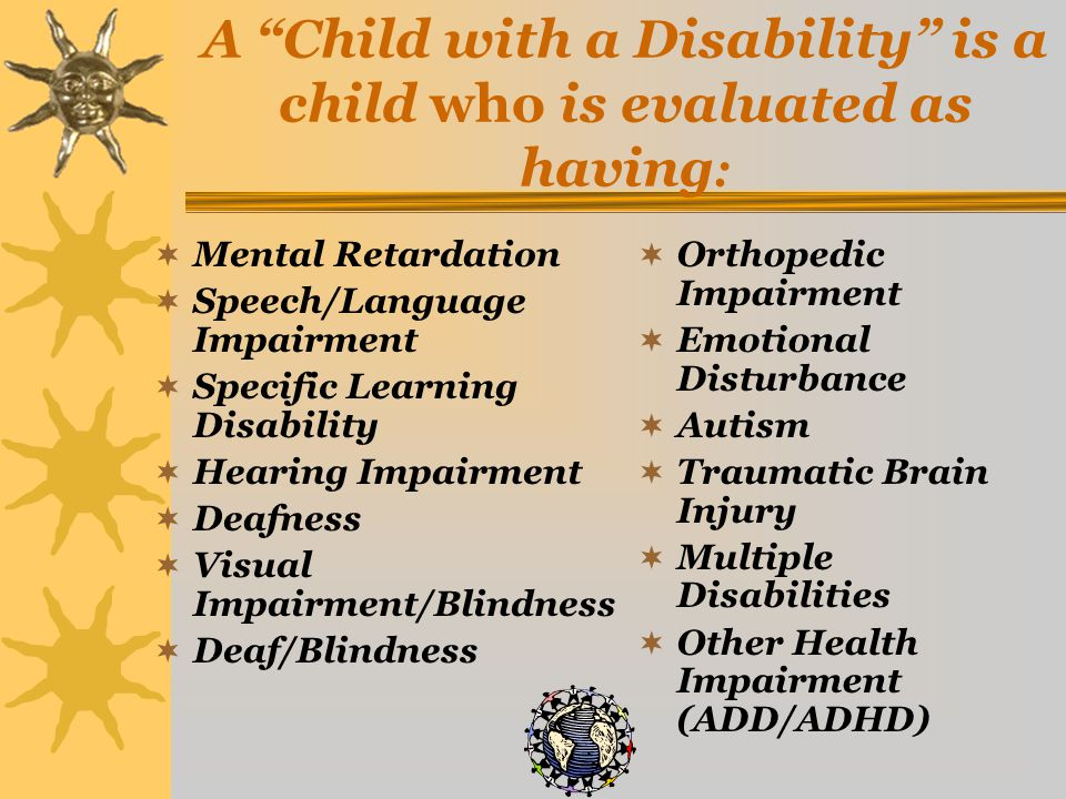 A Child with a Disability is a child who is evaluated as having :  Mental Retardation  Speech/Language Impairment  Specific Learning Disability  Hearing Impairment  Deafness  Visual Impairment/Blindness  Deaf/Blindness  Orthopedic Impairment  Emotional Disturbance  Autism  Traumatic Brain Injury  Multiple Disabilities  Other Health Impairment (ADD/ADHD)