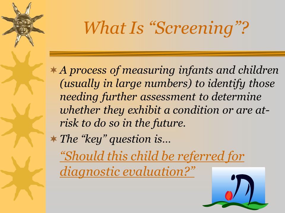 """What Is """"Screening""""?  A process of measuring infants and children (usually in large numbers) to identify those needing further assessment to determin"""