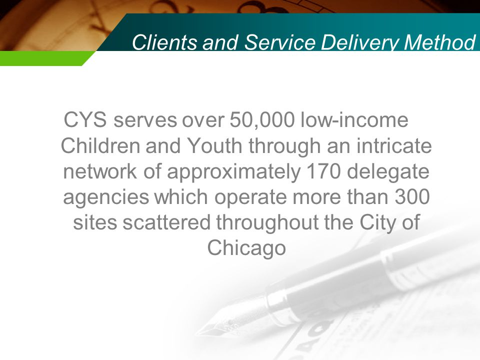 Clients and Service Delivery Method CYS serves over 50,000 low-income Children and Youth through an intricate network of approximately 170 delegate agencies which operate more than 300 sites scattered throughout the City of Chicago