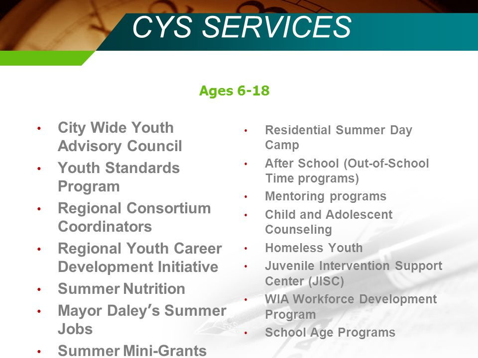 CYS SERVICES City Wide Youth Advisory Council Youth Standards Program Regional Consortium Coordinators Regional Youth Career Development Initiative Summer Nutrition Mayor Daley ' s Summer Jobs Summer Mini-Grants Residential Summer Day Camp After School (Out-of-School Time programs) Mentoring programs Child and Adolescent Counseling Homeless Youth Juvenile Intervention Support Center (JISC) WIA Workforce Development Program School Age Programs Ages 6-18