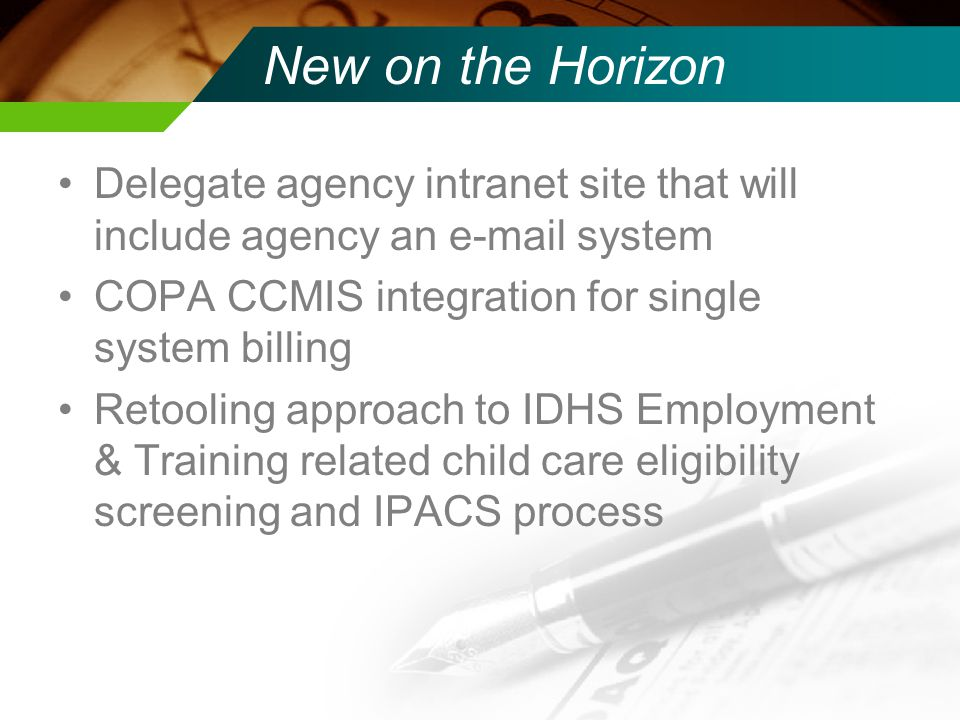 New on the Horizon Delegate agency intranet site that will include agency an e-mail system COPA CCMIS integration for single system billing Retooling approach to IDHS Employment & Training related child care eligibility screening and IPACS process