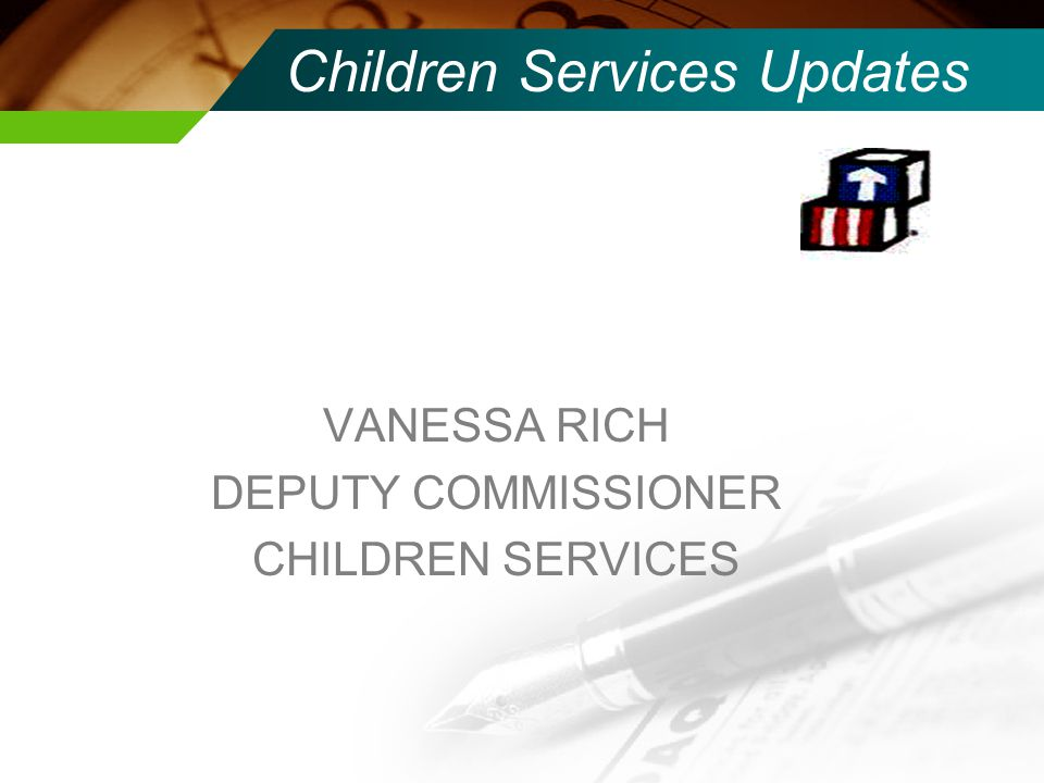 Children Services Updates VANESSA RICH DEPUTY COMMISSIONER CHILDREN SERVICES