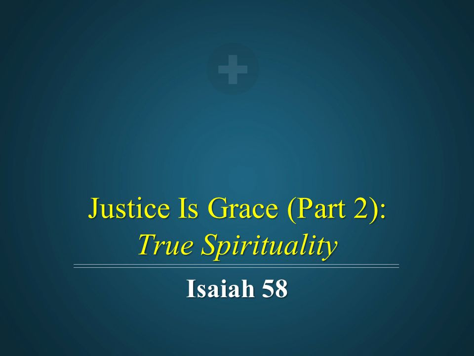 Justice Is Grace (Part 2): True Spirituality Isaiah 58