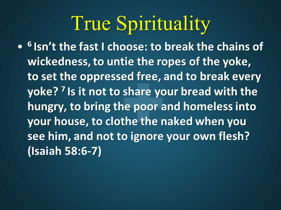 True Spirituality 6 Isn't the fast I choose: to break the chains of wickedness, to untie the ropes of the yoke, to set the oppressed free, and to break every yoke.