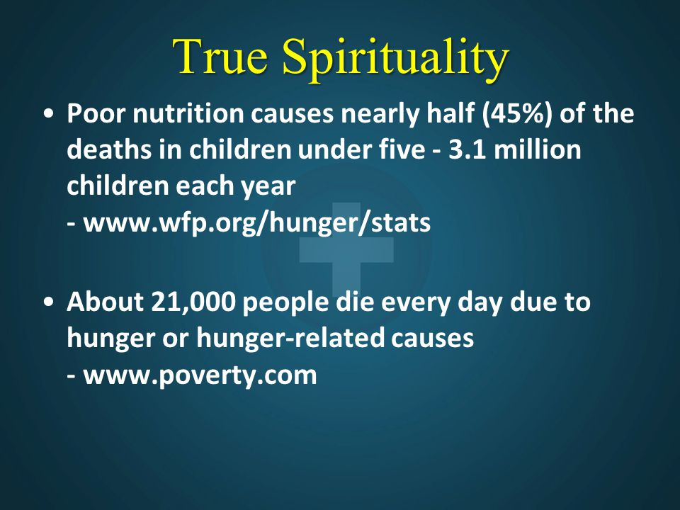 True Spirituality Poor nutrition causes nearly half (45%) of the deaths in children under five - 3.1 million children each year - www.wfp.org/hunger/stats About 21,000 people die every day due to hunger or hunger-related causes - www.poverty.com
