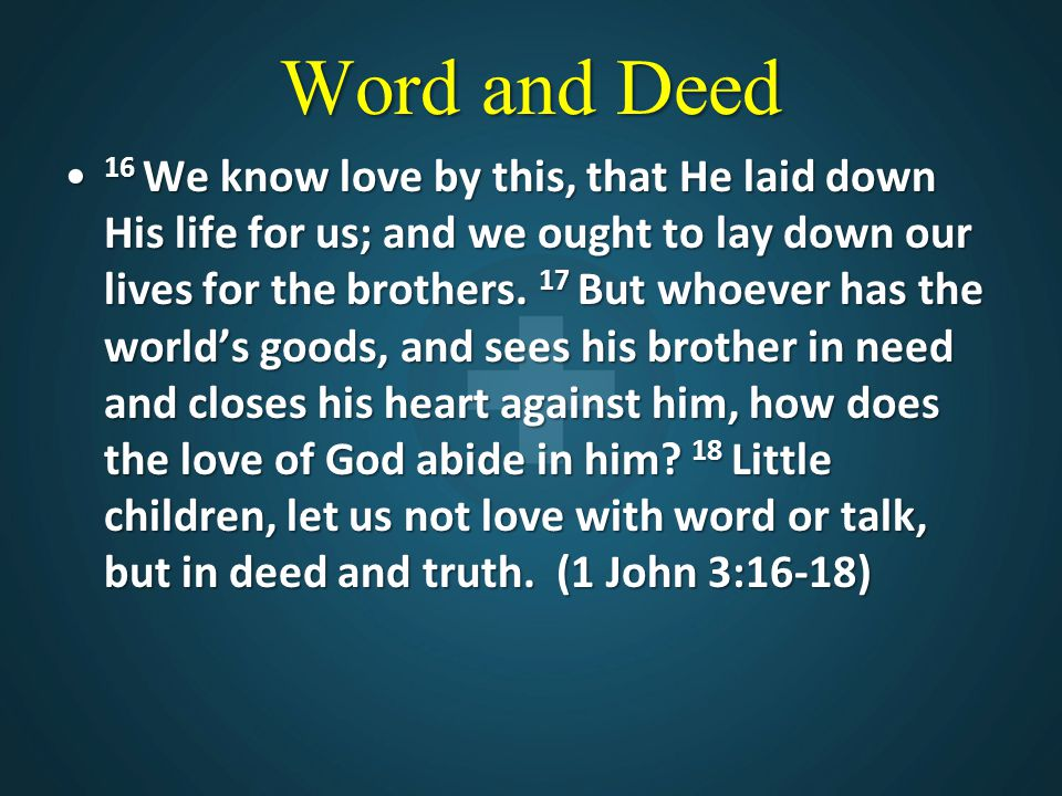 Word and Deed 16 We know love by this, that He laid down His life for us; and we ought to lay down our lives for the brothers.