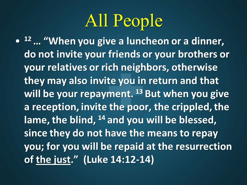 All People 12 … When you give a luncheon or a dinner, do not invite your friends or your brothers or your relatives or rich neighbors, otherwise they may also invite you in return and that will be your repayment.