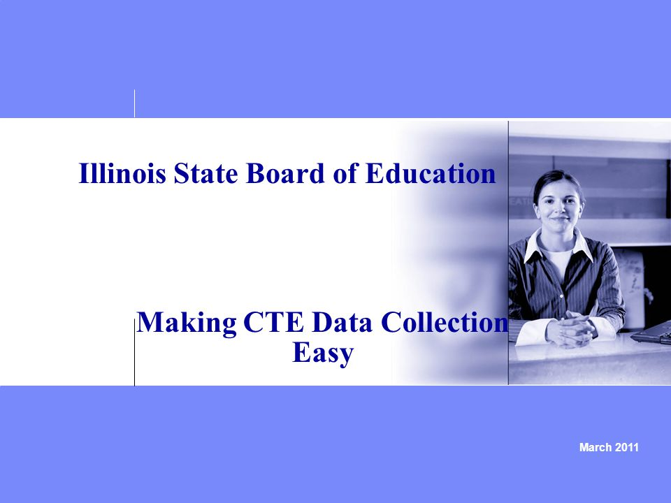 March 2011 Illinois State Board of Education Making CTE Data Collection Easy