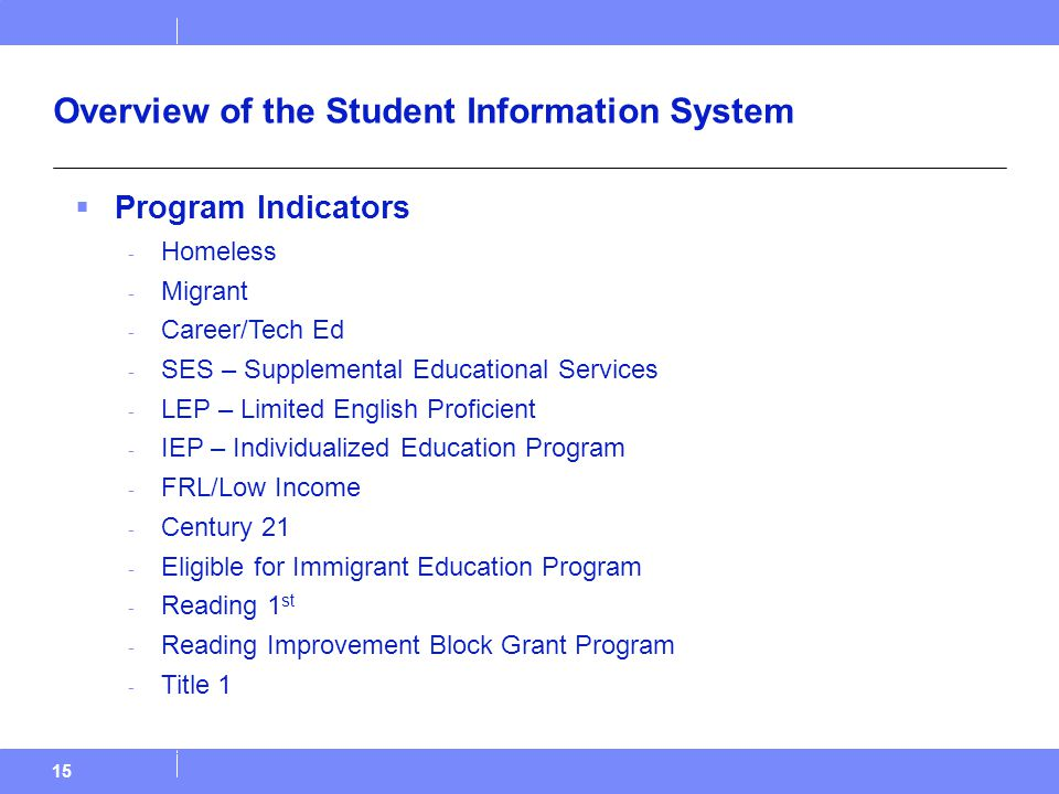 15 Overview of the Student Information System  Program Indicators - Homeless - Migrant - Career/Tech Ed - SES – Supplemental Educational Services - LEP – Limited English Proficient - IEP – Individualized Education Program - FRL/Low Income - Century 21 - Eligible for Immigrant Education Program - Reading 1 st - Reading Improvement Block Grant Program - Title 1