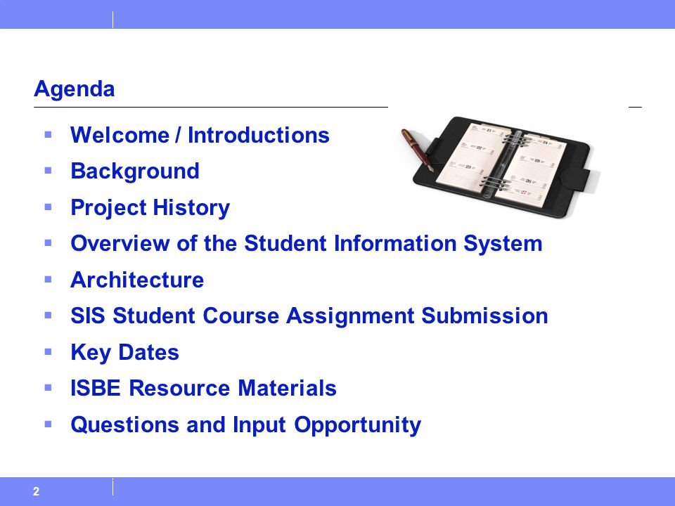 2 Agenda  Welcome / Introductions  Background  Project History  Overview of the Student Information System  Architecture  SIS Student Course Assignment Submission  Key Dates  ISBE Resource Materials  Questions and Input Opportunity