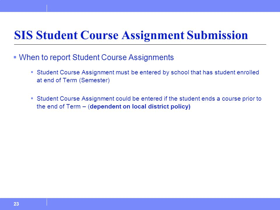  When to report Student Course Assignments  Student Course Assignment must be entered by school that has student enrolled at end of Term (Semester)  Student Course Assignment could be entered if the student ends a course prior to the end of Term – (dependent on local district policy) 23 SIS Student Course Assignment Submission