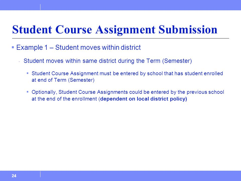  Example 1 – Student moves within district - Student moves within same district during the Term (Semester)  Student Course Assignment must be entered by school that has student enrolled at end of Term (Semester)  Optionally, Student Course Assignments could be entered by the previous school at the end of the enrollment (dependent on local district policy) 24 Student Course Assignment Submission