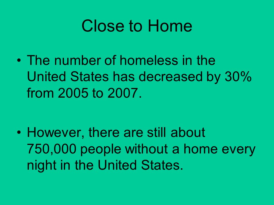 Close to Home The number of homeless in the United States has decreased by 30% from 2005 to 2007.