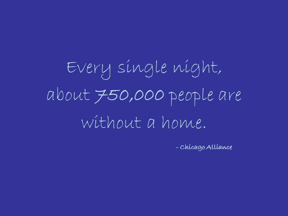 Every single night, about 750,000 people are without a home. - Chicago Alliance