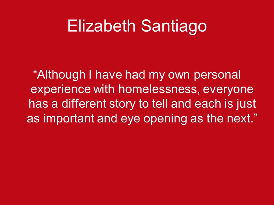 Elizabeth Santiago Although I have had my own personal experience with homelessness, everyone has a different story to tell and each is just as important and eye opening as the next.