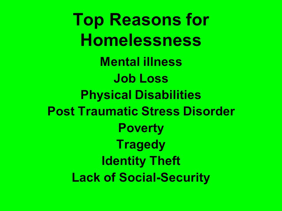 Top Reasons for Homelessness Mental illness Job Loss Physical Disabilities Post Traumatic Stress Disorder Poverty Tragedy Identity Theft Lack of Social-Security