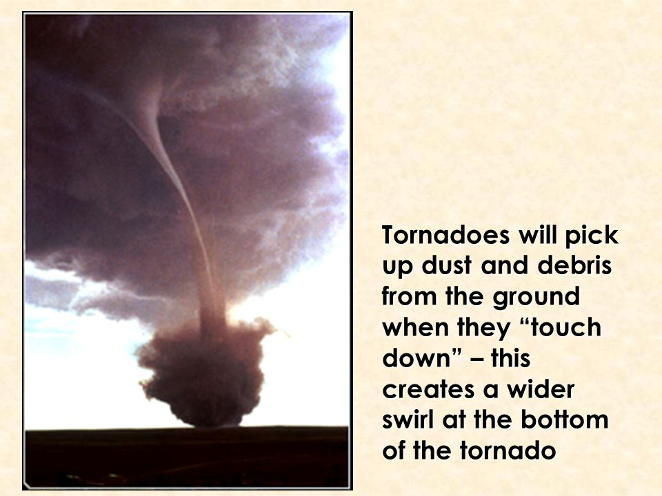 "Tornadoes will pick up dust and debris from the ground when they ""touch down"" – this creates a wider swirl at the bottom of the tornado"