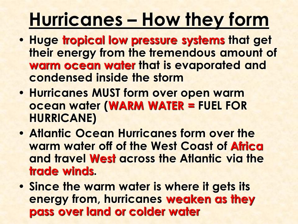 Hurricanes – How they form Huge tropical low pressure systems that get their energy from the tremendous amount of warm ocean water that is evaporated