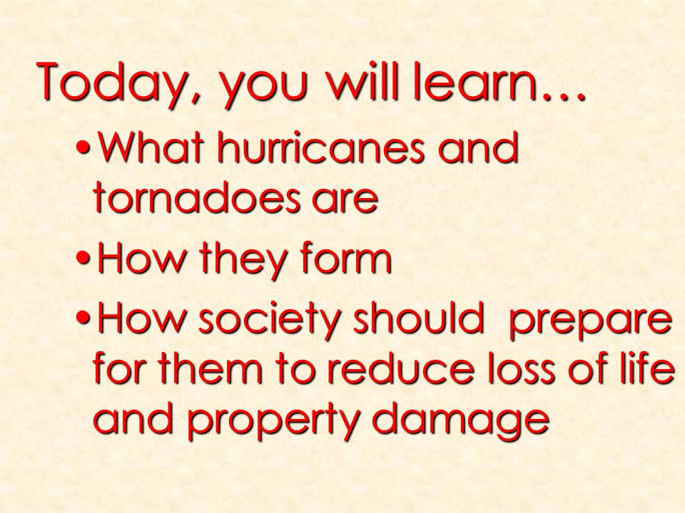 Today, you will learn… What hurricanes and tornadoes areWhat hurricanes and tornadoes are How they formHow they form How society should prepare for th