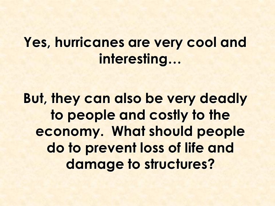 Yes, hurricanes are very cool and interesting… But, they can also be very deadly to people and costly to the economy. What should people do to prevent