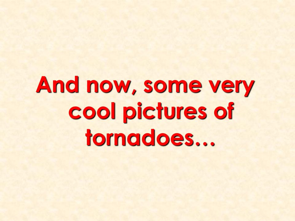 And now, some very cool pictures of tornadoes…
