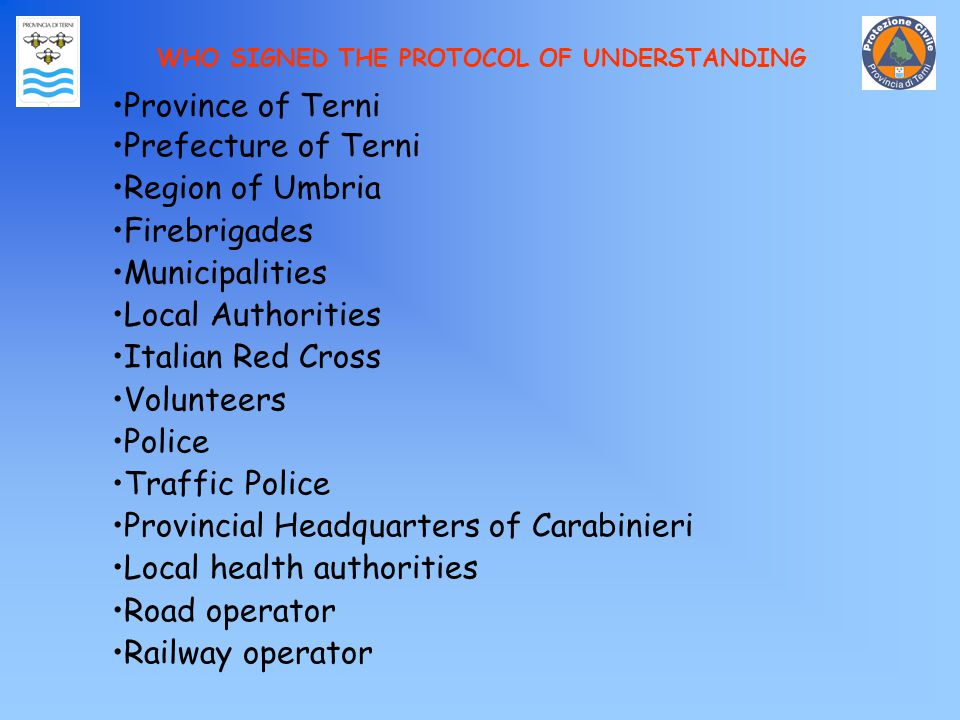 WHO SIGNED THE PROTOCOL OF UNDERSTANDING Province of Terni Prefecture of Terni Region of Umbria Firebrigades Municipalities Local Authorities Italian Red Cross Volunteers Police Traffic Police Provincial Headquarters of Carabinieri Local health authorities Road operator Railway operator