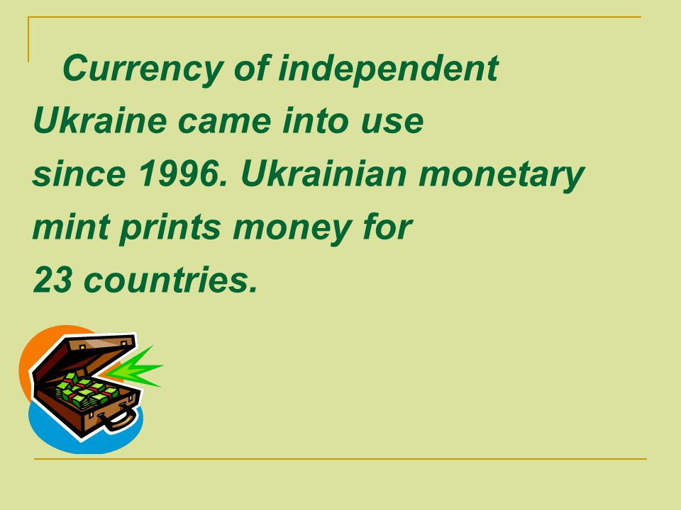 Currency of independent Ukraine came into use since 1996. Ukrainian monetary mint prints money for 23 countries.