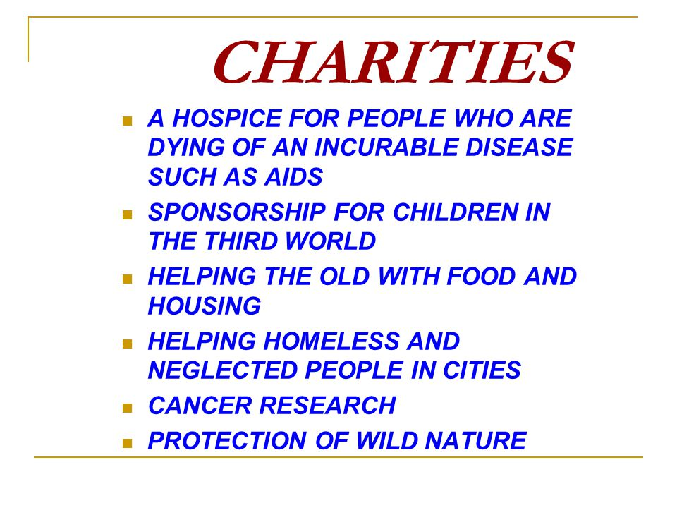 CHARITIES A HOSPICE FOR PEOPLE WHO ARE DYING OF AN INCURABLE DISEASE SUCH AS AIDS SPONSORSHIP FOR CHILDREN IN THE THIRD WORLD HELPING THE OLD WITH FOO