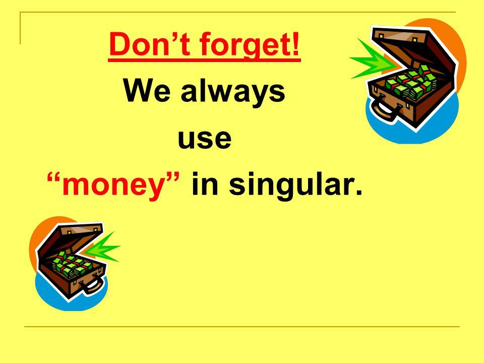 Don't forget! We always use money in singular.