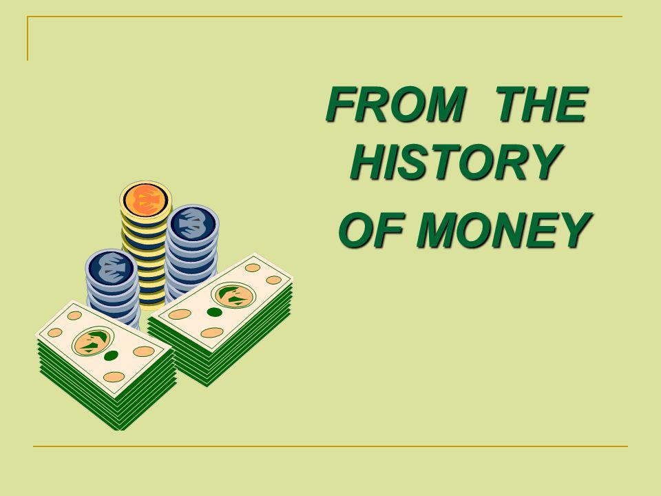 F ROM THE HISTORY O OF MONEY