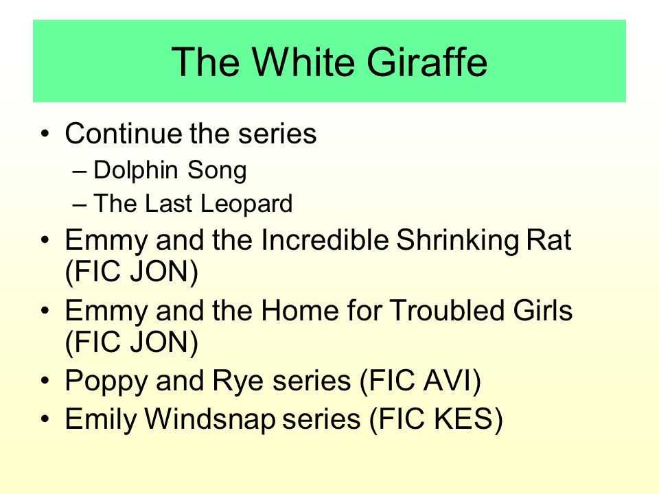 The White Giraffe Continue the series –Dolphin Song –The Last Leopard Emmy and the Incredible Shrinking Rat (FIC JON) Emmy and the Home for Troubled Girls (FIC JON) Poppy and Rye series (FIC AVI) Emily Windsnap series (FIC KES)