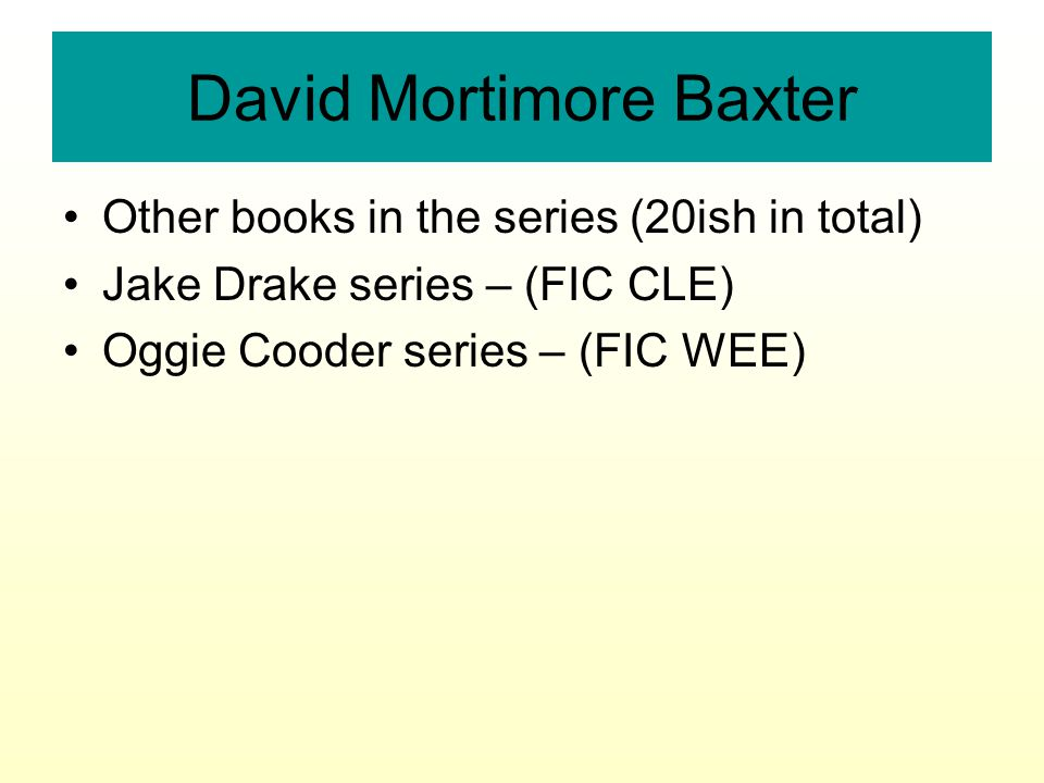 David Mortimore Baxter Other books in the series (20ish in total) Jake Drake series – (FIC CLE) Oggie Cooder series – (FIC WEE)