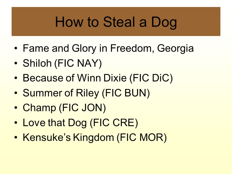 How to Steal a Dog Fame and Glory in Freedom, Georgia Shiloh (FIC NAY) Because of Winn Dixie (FIC DiC) Summer of Riley (FIC BUN) Champ (FIC JON) Love that Dog (FIC CRE) Kensuke's Kingdom (FIC MOR)