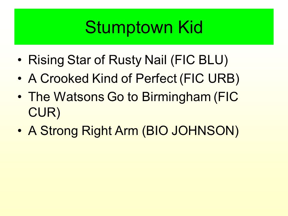 Stumptown Kid Rising Star of Rusty Nail (FIC BLU) A Crooked Kind of Perfect (FIC URB) The Watsons Go to Birmingham (FIC CUR) A Strong Right Arm (BIO JOHNSON)