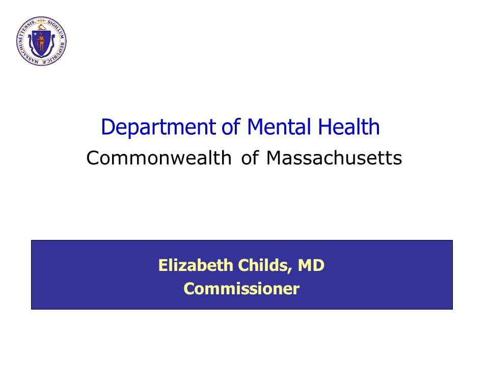 Department of Mental Health Elizabeth Childs, MD Commissioner Commonwealth of Massachusetts