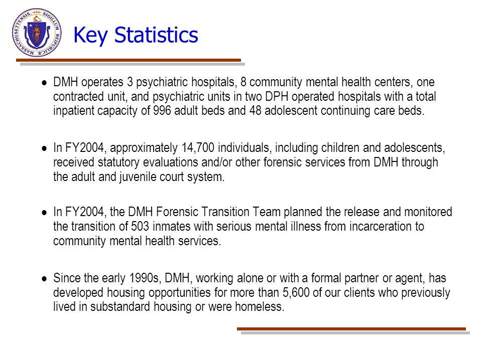 Key Statistics  DMH operates 3 psychiatric hospitals, 8 community mental health centers, one contracted unit, and psychiatric units in two DPH operat